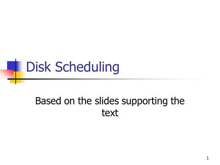 1 Disk Scheduling Based on the slides supporting the text.