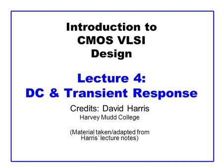 Introduction to CMOS VLSI Design Lecture 4: DC & Transient Response Credits: David Harris Harvey Mudd College (Material taken/adapted from Harris' lecture.