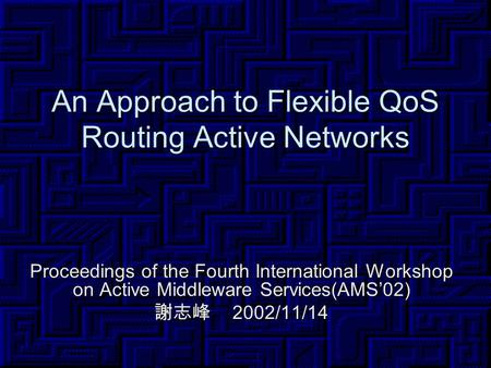 An Approach to Flexible QoS Routing Active Networks Proceedings of the Fourth International Workshop on Active Middleware Services(AMS'02) 謝志峰 2002/11/14.