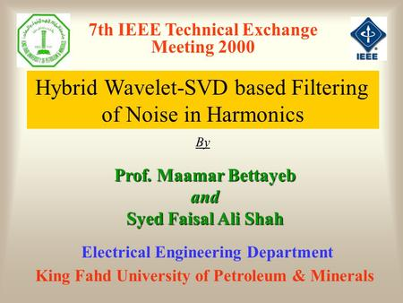 7th IEEE Technical Exchange Meeting 2000 Hybrid Wavelet-SVD based Filtering of Noise in Harmonics By Prof. Maamar Bettayeb and Syed Faisal Ali Shah King.