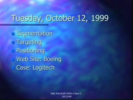 MG 506 (Fall 1999): Class 5 - 10/12/99 Tuesday, October 12, 1999 n Segmentation n Targeting n Positioning n Web Site: Boeing n Case: Logitech.