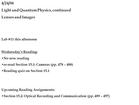 4/24/06 Light and Quantum Physics, continued Lenses and Images Lab #11 this afternoon Wednesday's Reading: No new reading re-read Section 15.1: Cameras.