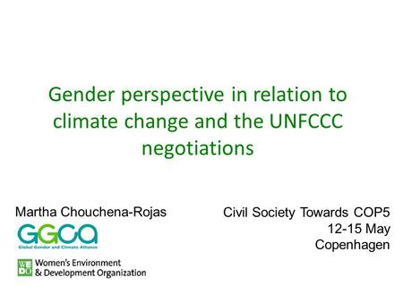 Gender perspective in relation to climate change and the UNFCCC negotiations Civil Society Towards COP5 12-15 May Copenhagen Martha Chouchena-Rojas.