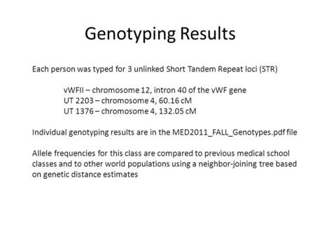 Genotyping Results Each person was typed for 3 unlinked Short Tandem Repeat loci (STR) vWFII – chromosome 12, intron 40 of the vWF gene UT 2203 – chromosome.