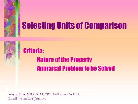 Selecting Units of Comparison Criteria: Nature of the Property Appraisal Problem to be Solved Wayne Foss, MBA, MAI, CRE, Fullerton, CA USA