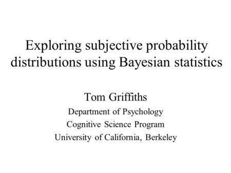 Exploring subjective probability distributions using Bayesian statistics Tom Griffiths Department of Psychology Cognitive Science Program University of.