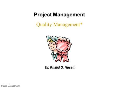 Project Management Quality Management* Dr. Khalid S. Husain * 07/16/96