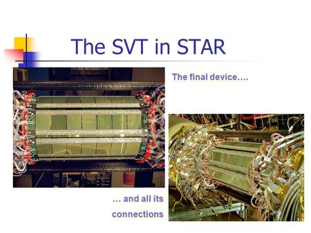 The SVT in STAR The final device…. … and all its connections … and all its connections.
