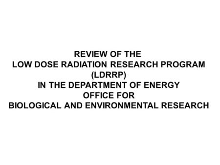 REVIEW OF THE LOW DOSE RADIATION RESEARCH PROGRAM (LDRRP) IN THE DEPARTMENT OF ENERGY OFFICE FOR BIOLOGICAL AND ENVIRONMENTAL RESEARCH.