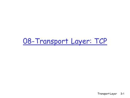 Transport Layer 3-1 08-Transport Layer: TCP. Transport Layer 3-2 TCP: Overview RFCs: 793, 1122, 1323, 2018, 2581 r full duplex data: m bi-directional.