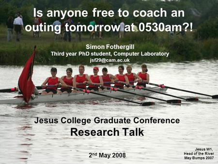 Is anyone free to coach an outing tomorrow at 0530am?! Jesus College Graduate Conference Research Talk 2 nd May 2008 Simon Fothergill Third year PhD student,