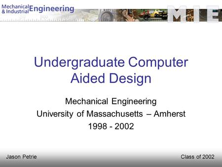 Class of 2002Jason Petrie Undergraduate Computer Aided Design Mechanical Engineering University of Massachusetts – Amherst 1998 - 2002.