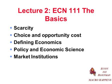 Lecture 2: ECN 111 The Basics  Scarcity  Choice and opportunity cost  Defining Economics  Policy and Economic Science  Market Institutions.