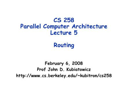 CS 258 Parallel Computer Architecture Lecture 5 Routing February 6, 2008 Prof John D. Kubiatowicz