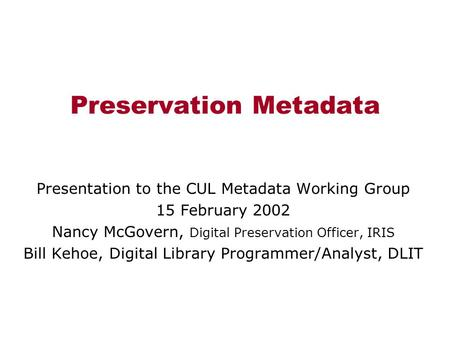 Preservation Metadata Presentation to the CUL Metadata Working Group 15 February 2002 Nancy McGovern, Digital Preservation Officer, IRIS Bill Kehoe, Digital.