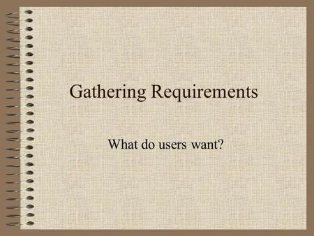 Gathering Requirements What do users want?. Information Gathering Techniques Surveys Interviews Focus Groups.