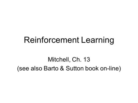 Reinforcement Learning Mitchell, Ch. 13 (see also Barto & Sutton book on-line)