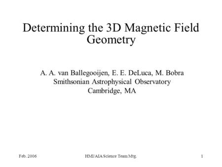 Feb. 2006HMI/AIA Science Team Mtg.1 Determining the 3D Magnetic Field Geometry A. A. van Ballegooijen, E. E. DeLuca, M. Bobra Smithsonian Astrophysical.