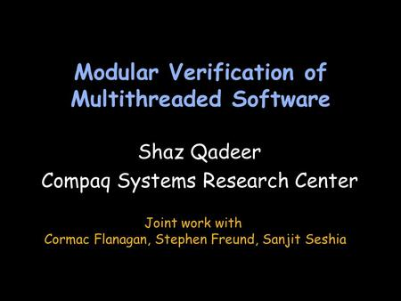 Modular Verification of Multithreaded Software Shaz Qadeer Compaq Systems Research Center Shaz Qadeer Compaq Systems Research Center Joint work with Cormac.