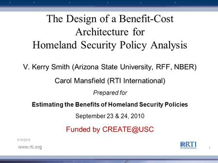 Www.rti.org 6/19/2015 The Design of a Benefit-Cost Architecture for Homeland Security Policy Analysis V. Kerry Smith (Arizona State University, RFF, NBER)