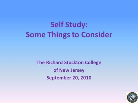 Self Study: Some Things to Consider The Richard Stockton College of New Jersey September 20, 2010.