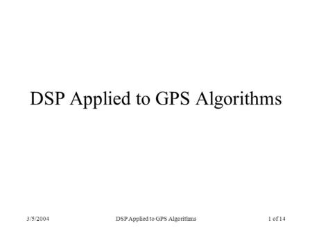 3/5/2004DSP Applied to GPS Algorithms1 of 14 DSP Applied to GPS Algorithms.