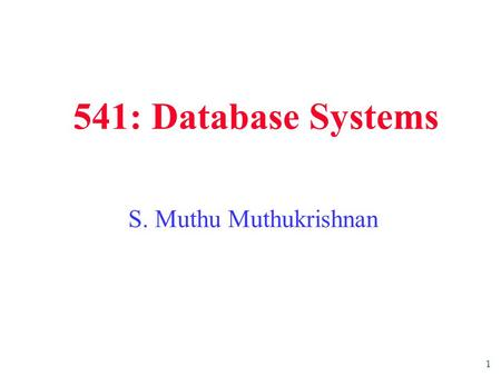 1 541: Database Systems S. Muthu Muthukrishnan. 2 Preliminaries  CS541. Thursdays 5 – 8 PM, CORE A. Course webpage: