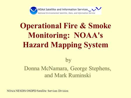 Operational Fire & Smoke Monitoring: NOAA's Hazard Mapping System by Donna McNamara, George Stephens, and Mark Ruminski NOAA/NESDIS/OSDPD/Satellite Services.