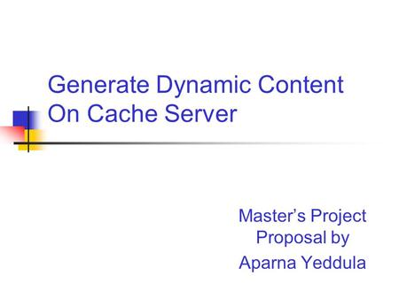 Generate Dynamic Content On Cache Server Master's Project Proposal by Aparna Yeddula.