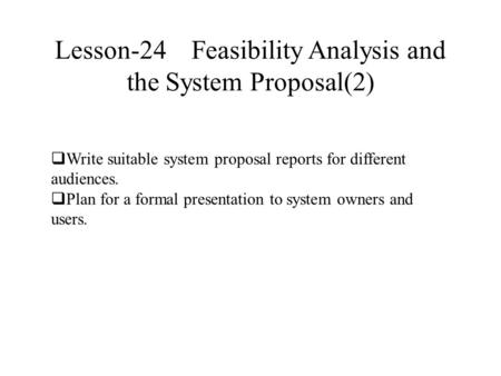 Lesson-24 Feasibility Analysis and the System Proposal(2)  Write suitable system proposal reports for different audiences.  Plan for a formal presentation.