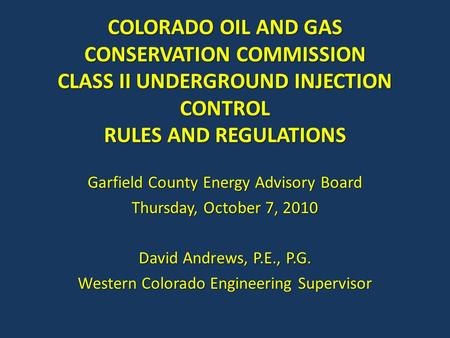 COLORADO OIL AND GAS CONSERVATION COMMISSION CLASS II UNDERGROUND INJECTION CONTROL RULES AND REGULATIONS Garfield County Energy Advisory Board Thursday,
