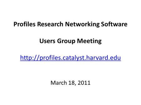 Profiles Research Networking Software Users Group Meeting   March 18, 2011.