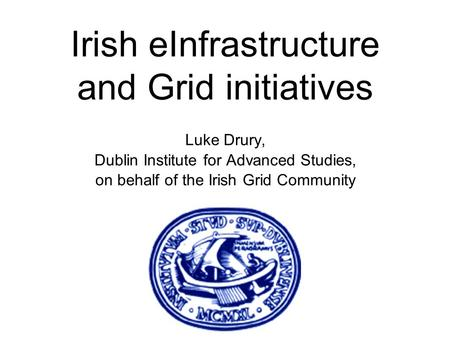 Luke Drury, Dublin Institute for Advanced Studies, on behalf of the Irish Grid Community Irish eInfrastructure and Grid initiatives.