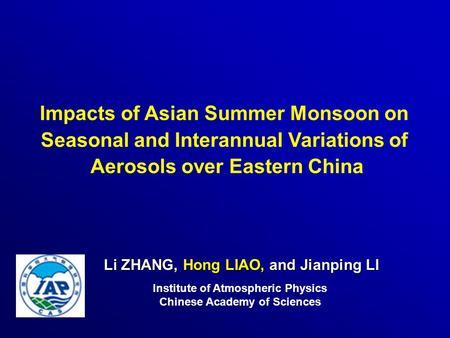 Li ZHANG, Hong LIAO, and Jianping LI Institute of Atmospheric Physics Chinese Academy of Sciences Impacts of Asian Summer Monsoon on Seasonal and Interannual.