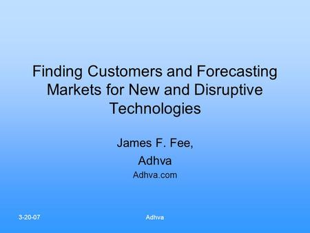 3-20-07Adhva Finding Customers and Forecasting Markets for New and Disruptive Technologies James F. Fee, Adhva Adhva.com.