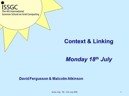 Ischia, Italy 9th - 21st July 20061 Context & Linking Monday 18 th July David Fergusson & Malcolm Atkinson.