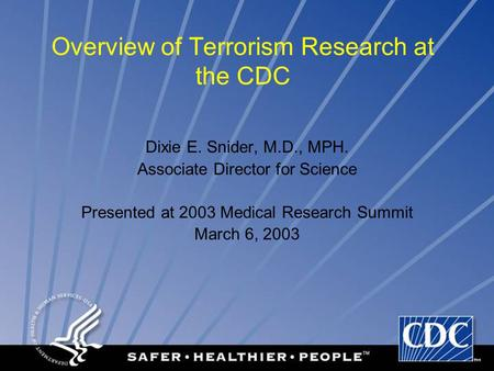 Overview of Terrorism Research at the CDC Dixie E. Snider, M.D., MPH. Associate Director for Science Presented at 2003 Medical Research Summit March 6,