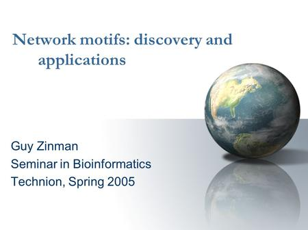 Network motifs: discovery and applications Guy Zinman Seminar in Bioinformatics Technion, Spring 2005.