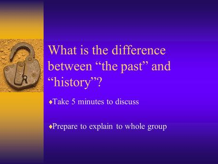 "What is the difference between ""the past"" and ""history""?  Take 5 minutes to discuss  Prepare to explain to whole group."