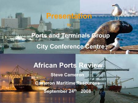 CMR 1 Presentation to African Ports Review Steve Cameron Cameron Maritime Resources September 24 th 2008 Ports and Terminals Group City Conference Centre.