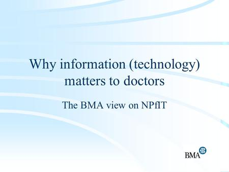 Why information (technology) matters to doctors The BMA view on NPfIT.