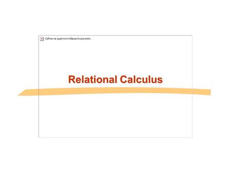 Relational Calculus. Another Theoretical QL-Relational Calculus n Comes in two flavors: Tuple relational calculus (TRC) and Domain relational calculus.