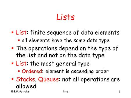 E.G.M. Petrakislists1 Lists  List: finite sequence of data elements  all elements have the same data type  The operations depend on the type of the.