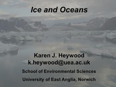Ice and Oceans Karen J. Heywood School of Environmental Sciences University of East Anglia, Norwich.