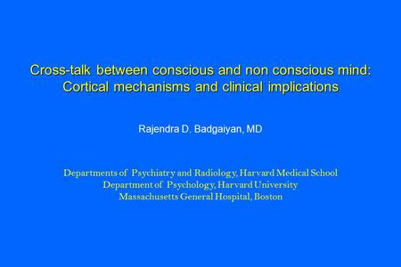 Cross-talk between conscious and non conscious mind: Cortical mechanisms and clinical implications Rajendra D. Badgaiyan, MD Departments of Psychiatry.