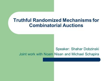 Truthful Randomized Mechanisms for Combinatorial Auctions Speaker: Shahar Dobzinski Joint work with Noam Nisan and Michael Schapira.