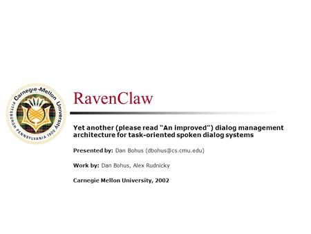 "RavenClaw Yet another (please read ""An improved"") dialog management architecture for task-oriented spoken dialog systems Presented by: Dan Bohus"