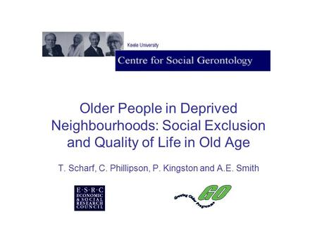 Older People in Deprived Neighbourhoods: Social Exclusion and Quality of Life in Old Age T. Scharf, C. Phillipson, P. Kingston and A.E. Smith.