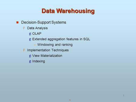 1 1 Data Warehousing Decision-Support Systems  Data Analysis  OLAP  Extended aggregation features in SQL –Windowing and ranking  Implementation Techniques.
