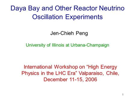 "1 Daya Bay and Other Reactor Neutrino Oscillation Experiments Jen-Chieh Peng International Workshop on ""High Energy Physics in the LHC Era"" Valparaiso,"